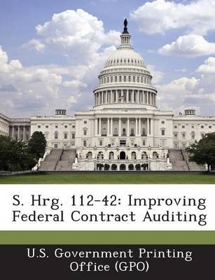 S. Hrg. 112-42 - Improving Federal Contract Auditing (Paperback): U. S. Government Printing Office (Gpo)