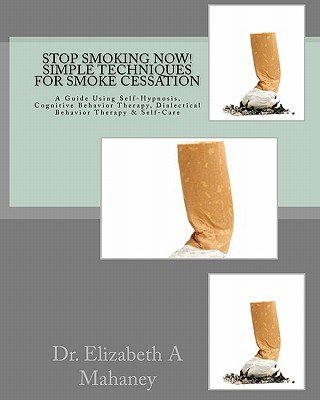 Stop Smoking Now! Simple Techniques for Smoke Cessation - A Guide Using Self-Hypnosis, Cognitive Behavior Therapy, Dialectical...