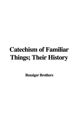 Catechism of Familiar Things; Their History (Paperback): Benziger Brothers