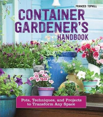 Container Gardener's Handbook - Pots, Techniques, and Projects to Transform Any Space (Paperback): Frances Tophill