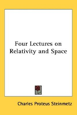 Four Lectures on Relativity and Space (Paperback): Charles Proteus Steinmetz