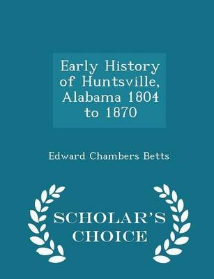Early History of Huntsville, Alabama 1804 to 1870 - Scholar's Choice Edition (Paperback): Edward Chambers Betts