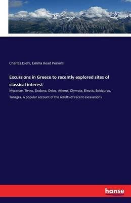 Excursions in Greece to Recently Explored Sites of Classical Interest (Paperback): Charles Diehl, Emma Read Perkins