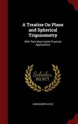 A Treatise on Plane and Spherical Trigonometry - With Their Most Useful Practical Applications (Hardcover): John Bonnycastle