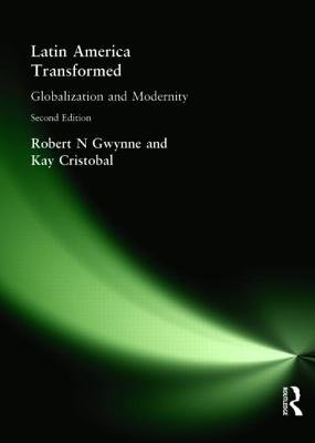 Latin America Transformed - Globalization and Modernity (Paperback, 2nd New edition): Robert N. Gwynne, Kay Cristobal