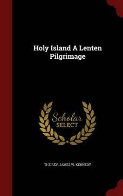 Holy Island a Lenten Pilgrimage (Hardcover): The Rev James W Kennedy
