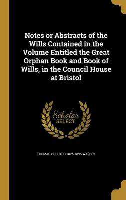 Notes or Abstracts of the Wills Contained in the Volume Entitled the Great Orphan Book and Book of Wills, in the Council House...