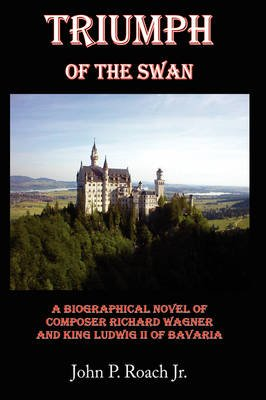 Triumph Of The Swan - A Biographical Novel of Composer Richard Wagner and King Ludwig II of Bavaria (Paperback): John P. Roach...
