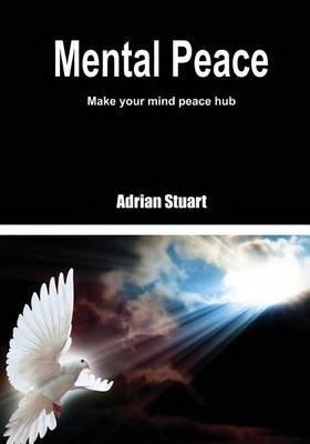 Mental Peace - Make Your Mind Peace Hub (Paperback): Adrian Stuart