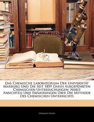 Das Chemische Laboratorium Der Universitat Marburg Und Die Seit 1859 Darin Ausgefuhrten Chemischen Untersuchungen - Nebst...