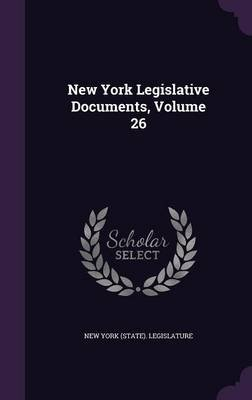 New York Legislative Documents, Volume 26 (Hardcover): New York State Legislature
