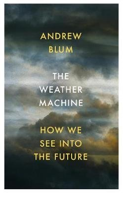 The Weather Machine - How We See Into the Future (Hardcover): Andrew Blum