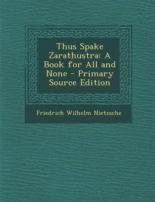 Thus Spake Zarathustra - A Book for All and None - Primary Source Edition (Paperback): Friedrich Wilhelm Nietzsche