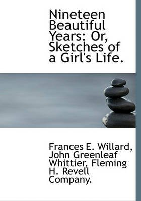 Nineteen Beautiful Years - Or, Sketches of a Girl's Life. (Hardcover): Frances Elizabeth Willard, John Greenleaf Whittier