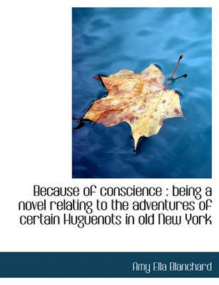 Because of Conscience - Being a Novel Relating to the Adventures of Certain Huguenots in Old New Yor (Large print, Paperback,...