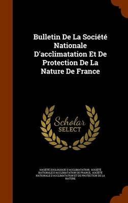 Bulletin de La Societe Nationale D'Acclimatation Et de Protection de La Nature de France (Hardcover): Societe Zoologique...