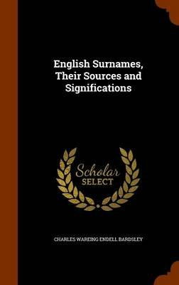 English Surnames, Their Sources and Significations (Hardcover): Charles Wareing Endell Bardsley