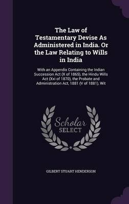 The Law of Testamentary Devise as Administered in India. or the Law Relating to Wills in India - With an Appendix Containing...