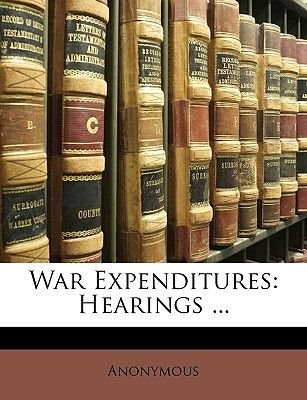 War Expenditures - Hearings ... (Paperback): Anonymous