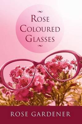 Rose Coloured Glasses (Paperback): Rose Gardener
