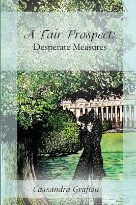 A Fair Prospect - Desperate Measures: A Tale of Elizabeth and Darcy (Paperback): Cassandra Grafton