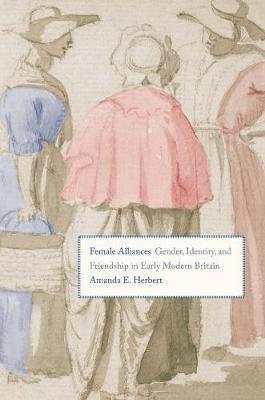 Female Alliances - Gender, Identity, and Friendship in Early Modern Britain (Hardcover): Amanda E. Herbert