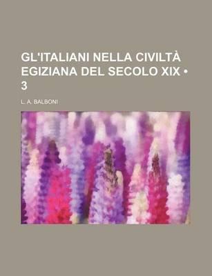 Gl'italiani Nella Civilta Egiziana del Secolo XIX (3) (English, Italian, Paperback): L. A. Balboni