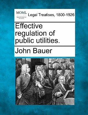 Effective Regulation of Public Utilities. (Paperback): John Bauer