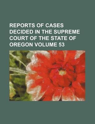 Reports of Cases Decided in the Supreme Court of the State of Oregon Volume 53 (Paperback): Books Group