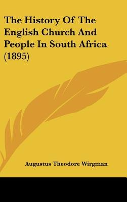 The History of the English Church and People in South Africa (1895) (Hardcover): Augustus Theodore Wirgman