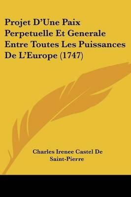 Projet D'Une Paix Perpetuelle Et Generale Entre Toutes Les Puissances de L'Europe (1747) (English, French,...