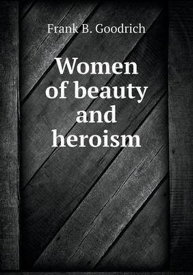 Women of Beauty and Heroism (Paperback): Frank B. Goodrich