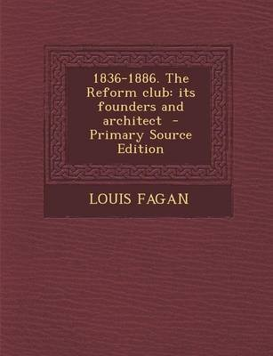 1836-1886. the Reform Club - Its Founders and Architect - Primary Source Edition (Paperback): Louis Fagan