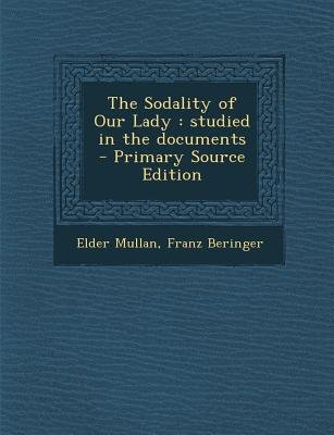 The Sodality of Our Lady - Studied in the Documents (Paperback, Primary Source): Elder Mullan, Franz Beringer