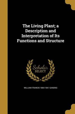 The Living Plant; A Description and Interpretation of Its Functions and Structure (Paperback): William Francis 1864-1941 Ganong