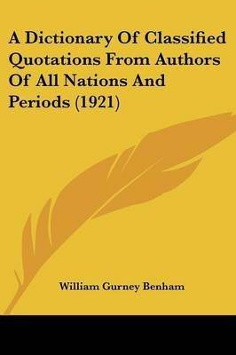 A Dictionary of Classified Quotations from Authors of All Nations and Periods (1921) (Paperback, annotated edition): William...