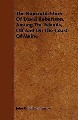 The Romantic Story Of David Robertson, Among The Islands, Off And On The Coast Of Maine (Paperback): John Pendleton Farrow