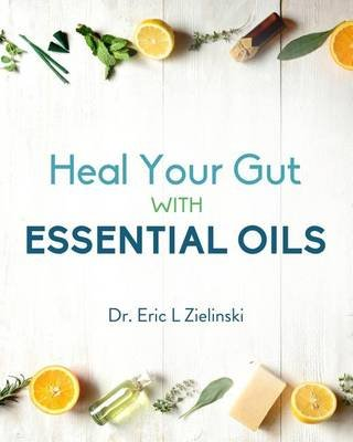 Heal Your Gut with Essential Oils (Paperback): Dr Eric Zielinski