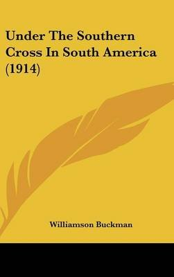 Under the Southern Cross in South America (1914) (Hardcover): Williamson Buckman