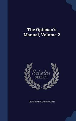 The Optician's Manual, Volume 2 (Hardcover): Christian Henry Brown
