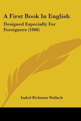 A First Book in English - Designed Especially for Foreigners (1906) (Paperback): Isabel Richman Wallach