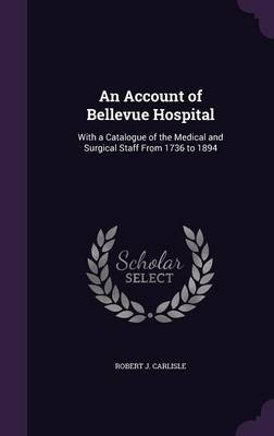 An Account of Bellevue Hospital - With a Catalogue of the Medical and Surgical Staff from 1736 to 1894 (Hardcover): Robert J....