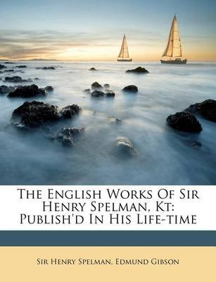 The English Works of Sir Henry Spelman, Kt - Publish'd in His Life-Time (Paperback): Henry Spelman, Edmund Gibson