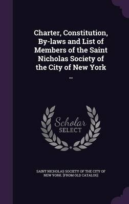 Charter, Constitution, By-Laws and List of Members of the Saint Nicholas Society of the City of New York .. (Hardcover): Saint...