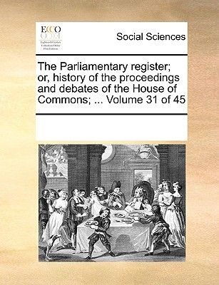 The Parliamentary Register; Or, History of the Proceedings and Debates of the House of Commons; ... Volume 31 of 45...