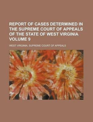 Report of Cases Determined in the Supreme Court of Appeals of the State of West Virginia Volume 9 (Paperback): United States...