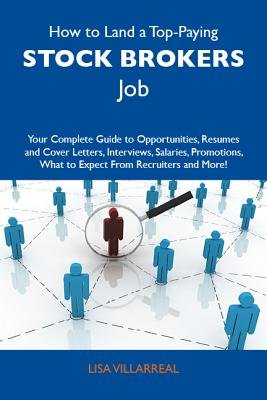 How to Land a Top-Paying Stock Brokers Job: Your Complete Guide to Opportunities, Resumes and Cover Letters, Interviews,...