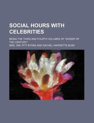 "Social Hours with Celebrities; Being the Third and Fourth Volumes of ""Gossip of the Century,"" (Paperback): Mrs. Wm. Pitt Byrne"