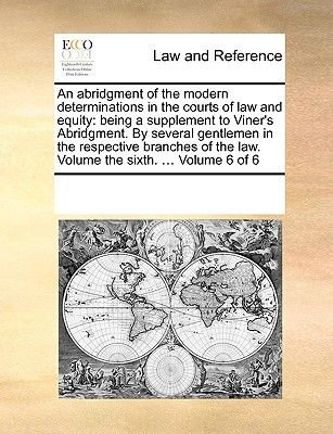 An Abridgment of the Modern Determinations in the Courts of Law and Equity - Being a Supplement to Viner's Abridgment. by...