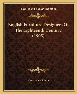 English Furniture Designers of the Eighteenth Century (1905) (Paperback): Constance Simon